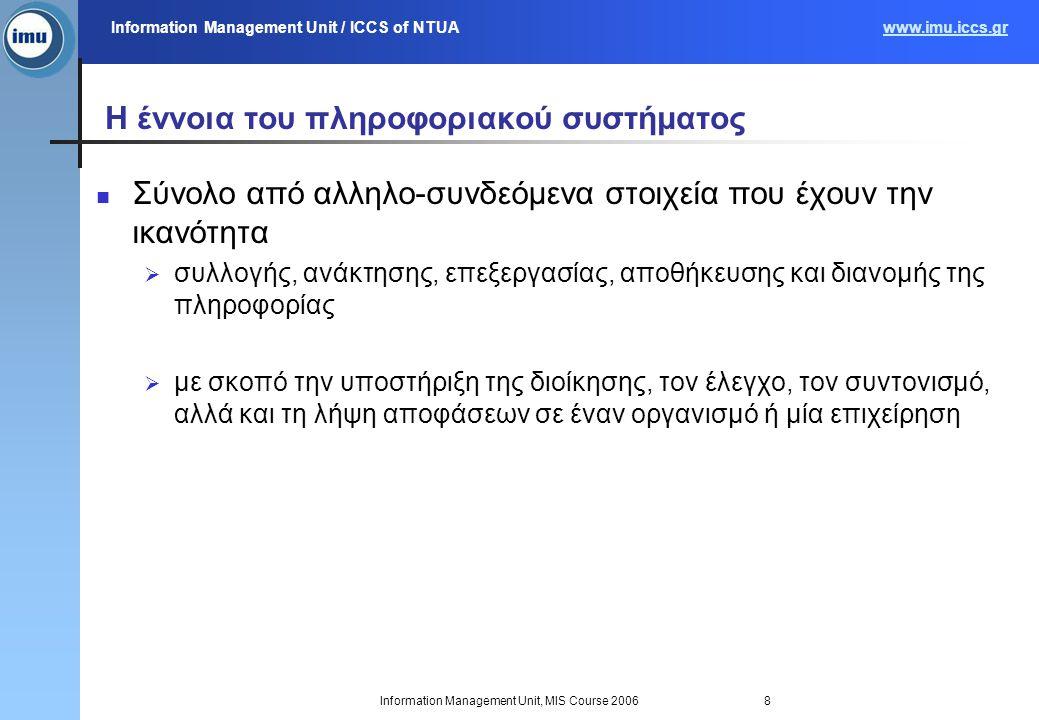 Information Management Unit / ICCS of NTUAwww.imu.iccs.gr Information Management Unit, MIS Course 20068 Η έννοια του πληροφοριακού συστήματος Σύνολο από αλληλο-συνδεόμενα στοιχεία που έχουν την ικανότητα  συλλογής, ανάκτησης, επεξεργασίας, αποθήκευσης και διανομής της πληροφορίας  με σκοπό την υποστήριξη της διοίκησης, τον έλεγχο, τον συντονισμό, αλλά και τη λήψη αποφάσεων σε έναν οργανισμό ή μία επιχείρηση