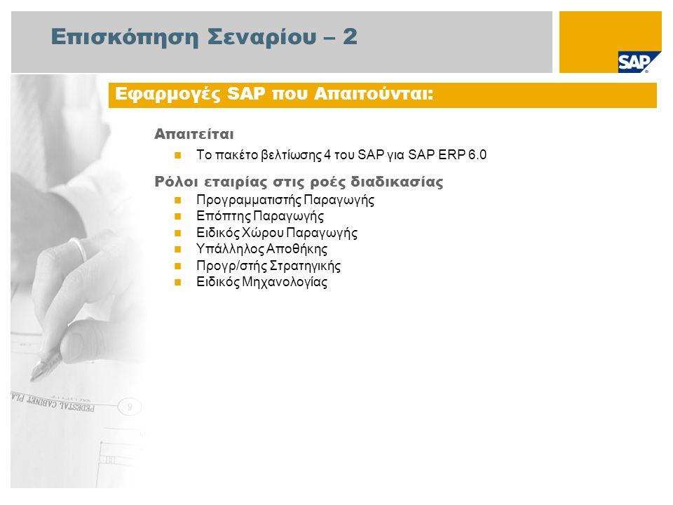 Επισκόπηση Σεναρίου – 2 Απαιτείται Το πακέτο βελτίωσης 4 του SAP για SAP ERP 6.0 Ρόλοι εταιρίας στις ροές διαδικασίας Προγραμματιστής Παραγωγής Επόπτης Παραγωγής Ειδικός Χώρου Παραγωγής Υπάλληλος Αποθήκης Προγρ/στής Στρατηγικής Ειδικός Μηχανολογίας Εφαρμογές SAP που Απαιτούνται: