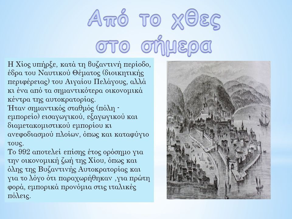 Η Χίος υπήρξε, κατά τη βυζαντινή περίοδο, έδρα του Ναυτικού Θέματος (διοικητικής περιφέρειας) του Αιγαίου Πελάγους, αλλά κι ένα από τα σημαντικότερα οικονομικά κέντρα της αυτοκρατορίας.