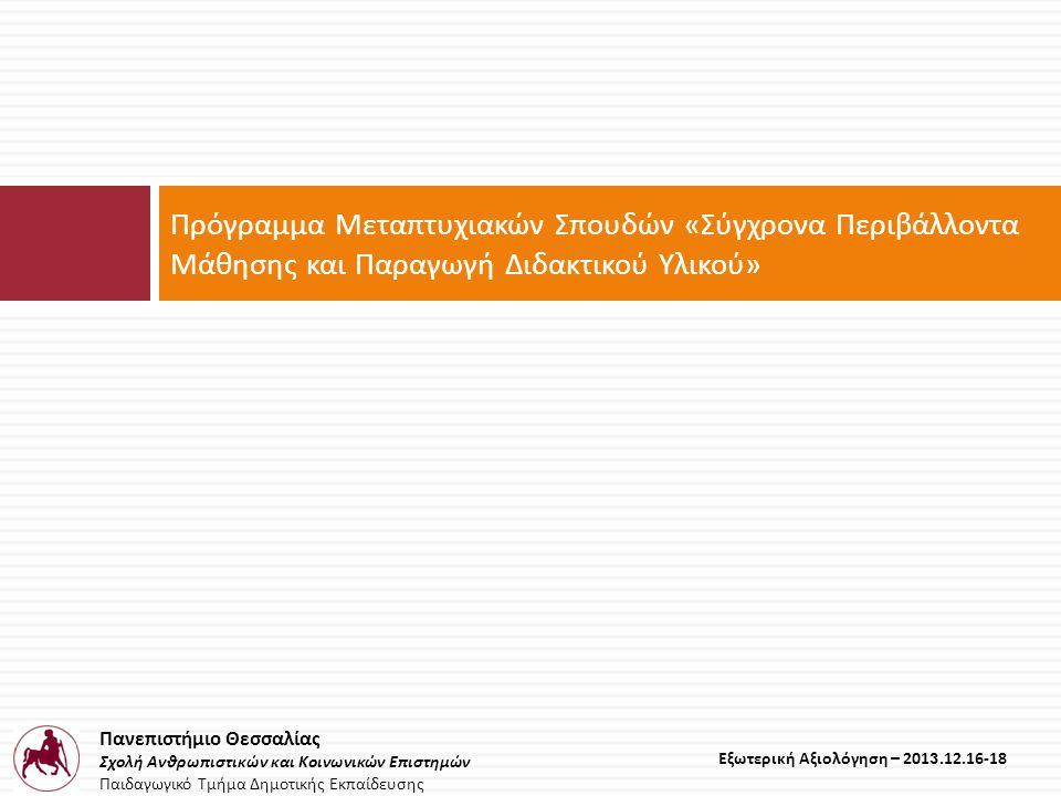 Πανεπιστήμιο Θεσσαλίας Σχολή Ανθρωπιστικών και Κοινωνικών Επιστημών Παιδαγωγικό Τμήμα Δημοτικής Εκπαίδευσης Εξωτερική Αξιολόγηση – 2013.12.16-18 Πρόγραμμα Μεταπτυχιακών Σπουδών « Σύγχρονα Περιβάλλοντα Μάθησης και Παραγωγή Διδακτικού Υλικού »
