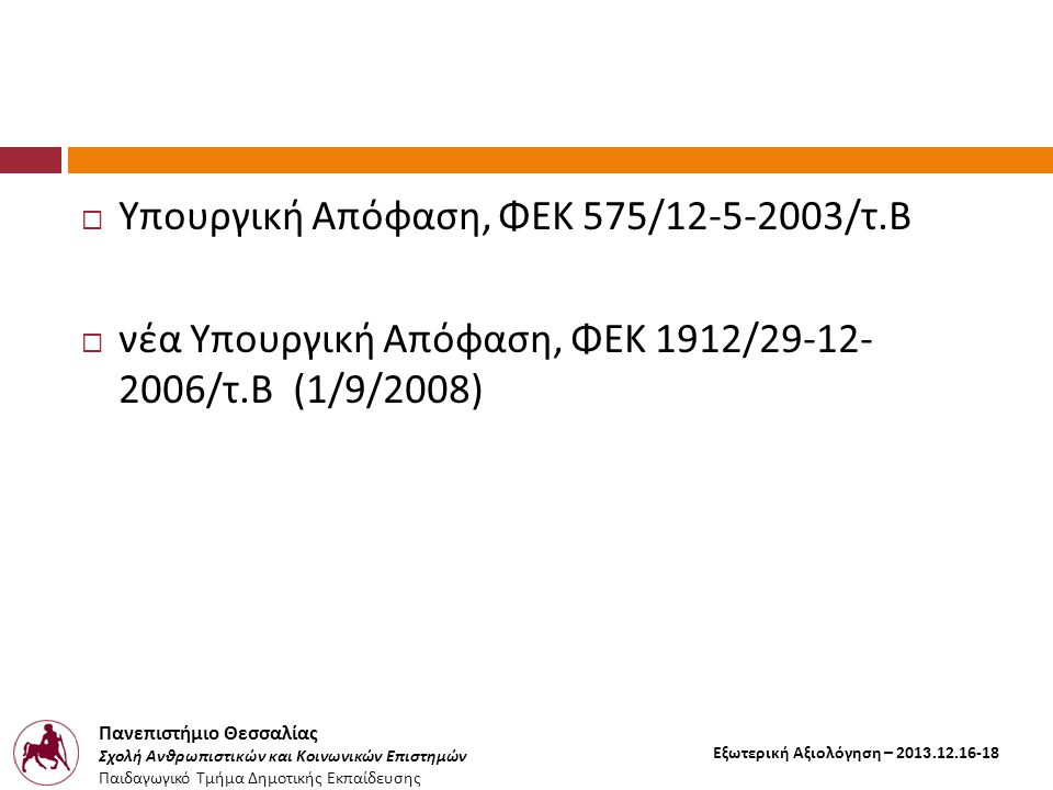 Πανεπιστήμιο Θεσσαλίας Σχολή Ανθρωπιστικών και Κοινωνικών Επιστημών Παιδαγωγικό Τμήμα Δημοτικής Εκπαίδευσης Εξωτερική Αξιολόγηση – 2013.12.16-18  Υπουργική Απόφαση, ΦΕΚ 575/12-5-2003/ τ.B  νέα Υπουργική Απόφαση, ΦΕΚ 1912/29-12- 2006/ τ.B (1/9/2008)