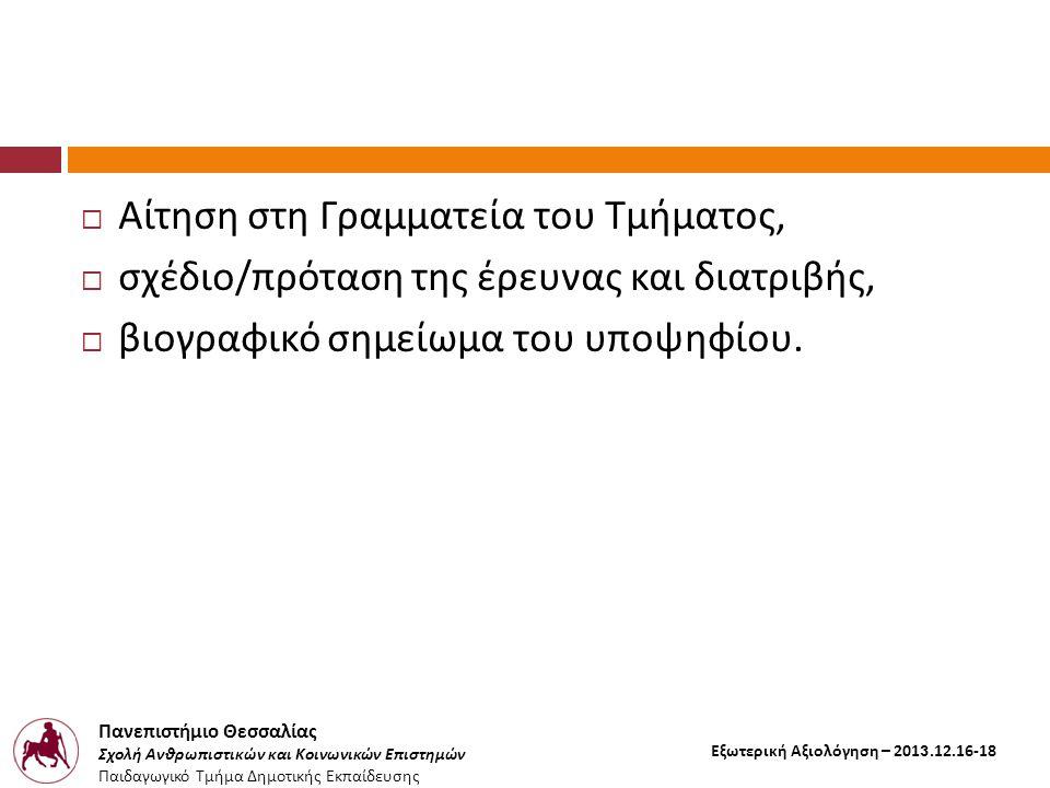 Πανεπιστήμιο Θεσσαλίας Σχολή Ανθρωπιστικών και Κοινωνικών Επιστημών Παιδαγωγικό Τμήμα Δημοτικής Εκπαίδευσης Εξωτερική Αξιολόγηση – 2013.12.16-18  Αίτηση στη Γραμματεία του Τμήματος,  σχέδιο / πρόταση της έρευνας και διατριβής,  βιογραφικό σημείωμα του υποψηφίου.