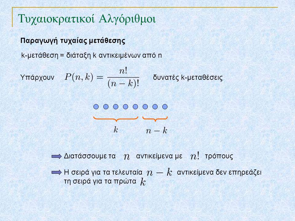 Τυχαιοκρατικοί Αλγόριθμοι Παραγωγή τυχαίας μετάθεσης Επιτόπια Μετάθεση για i ← 1 έως n εναλλαγή του i-oστού αντικειμένου με αυτό της θέσης τυχαία(i,n) Ιδιότητα : Η επιτόπια μετάθεση δίνει ομοιόμορφα τυχαία μετάθεση k-μετάθεση : ακολουθία k στοιχείων από ένα σύνολο n στοιχείων