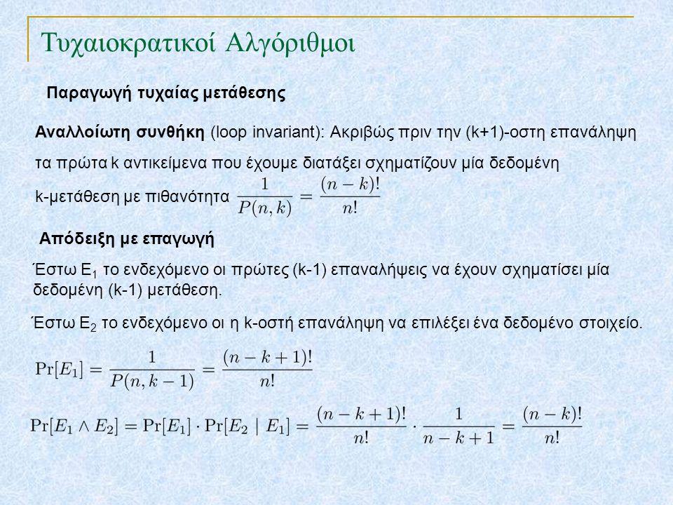 Τυχαιοκρατικοί Αλγόριθμοι Παραγωγή τυχαίας μετάθεσης Αναλλοίωτη συνθήκη (loop invariant): Ακριβώς πριν την (k+1)-οστη επανάληψη τα πρώτα k αντικείμενα που έχουμε διατάξει σχηματίζουν μία δεδομένη k-μετάθεση με πιθανότητα Απόδειξη με επαγωγή Έστω Ε 1 το ενδεχόμενο οι πρώτες (k-1) επαναλήψεις να έχουν σχηματίσει μία δεδομένη (k-1) μετάθεση.