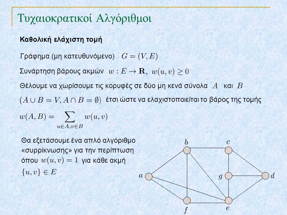 Τυχαιοκρατικοί Αλγόριθμοι Καθολική ελάχιστη τομή Συνάρτηση βάρους ακμών Γράφημα (μη κατευθυνόμενο) Θέλουμε να χωρίσουμε τις κορυφές σε δύο μη κενά σύνολα και έτσι ώστε να ελαχιστοποιείται το βάρος της τομής Θα εξετάσουμε ένα απλό αλγόριθμο «συρρίκνωσης» για την περίπτωση όπου για κάθε ακμή