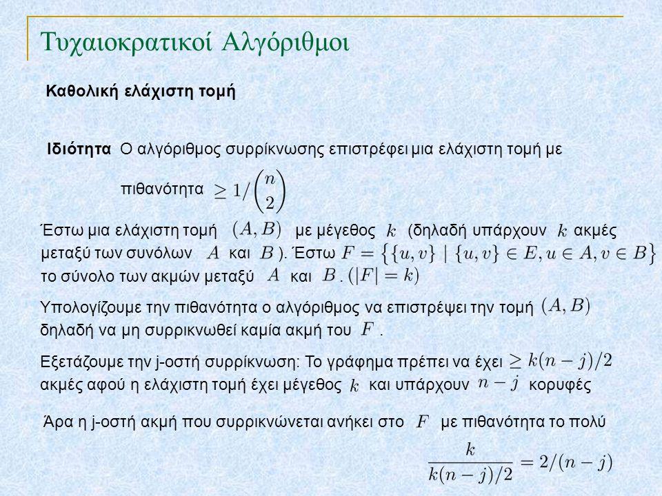 Τυχαιοκρατικοί Αλγόριθμοι Καθολική ελάχιστη τομή Ιδιότητα Ο αλγόριθμος συρρίκνωσης επιστρέφει μια ελάχιστη τομή με πιθανότητα Έστω μια ελάχιστη τομή με μέγεθος (δηλαδή υπάρχουν ακμές μεταξύ των συνόλων και ).