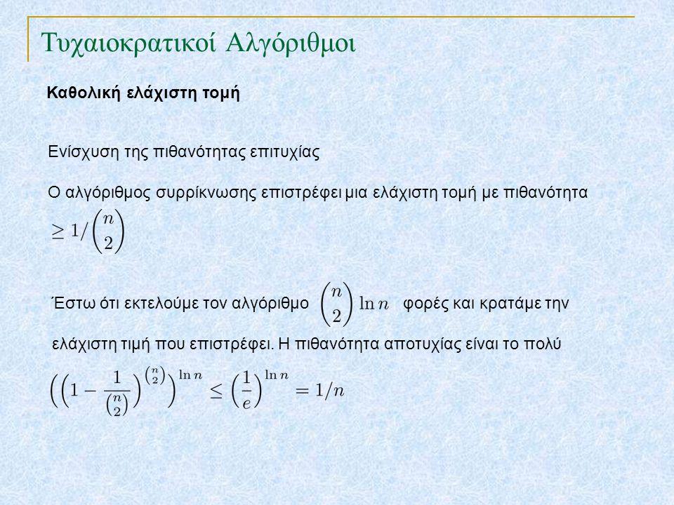 Τυχαιοκρατικοί Αλγόριθμοι Πρόβλημα πρόσληψης Εξετάζουμε υποψήφιους 1,2, …,n διαδοχικά μέχρι να βρούμε τον πιο κατάλληλο βέλτιστος ← 0 για i ← 0 έως n αν υποψήφιος i > βέλτιστος τότε βέλτιστος ← i προσλαμβάνουμε τον βέλτιστο Σε κάθε είσοδο κάνουμε n συγκρίσεις, αλλά πόσες είναι οι προσλήψεις; Έστω ότι θέλουμε να ελαχιστοποιήσουμε τον αριθμό τον προσλήψεων.