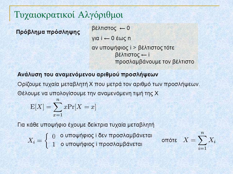 Τυχαιοκρατικοί Αλγόριθμοι Πρόβλημα πρόσληψης βέλτιστος ← 0 για i ← 0 έως n αν υποψήφιος i > βέλτιστος τότε βέλτιστος ← i προσλαμβάνουμε τον βέλτιστο Ανάλυση του αναμενόμενου αριθμού προσλήψεων Ορίζουμε τυχαία μεταβλητή Χ που μετρά τον αριθμό των προσλήψεων.
