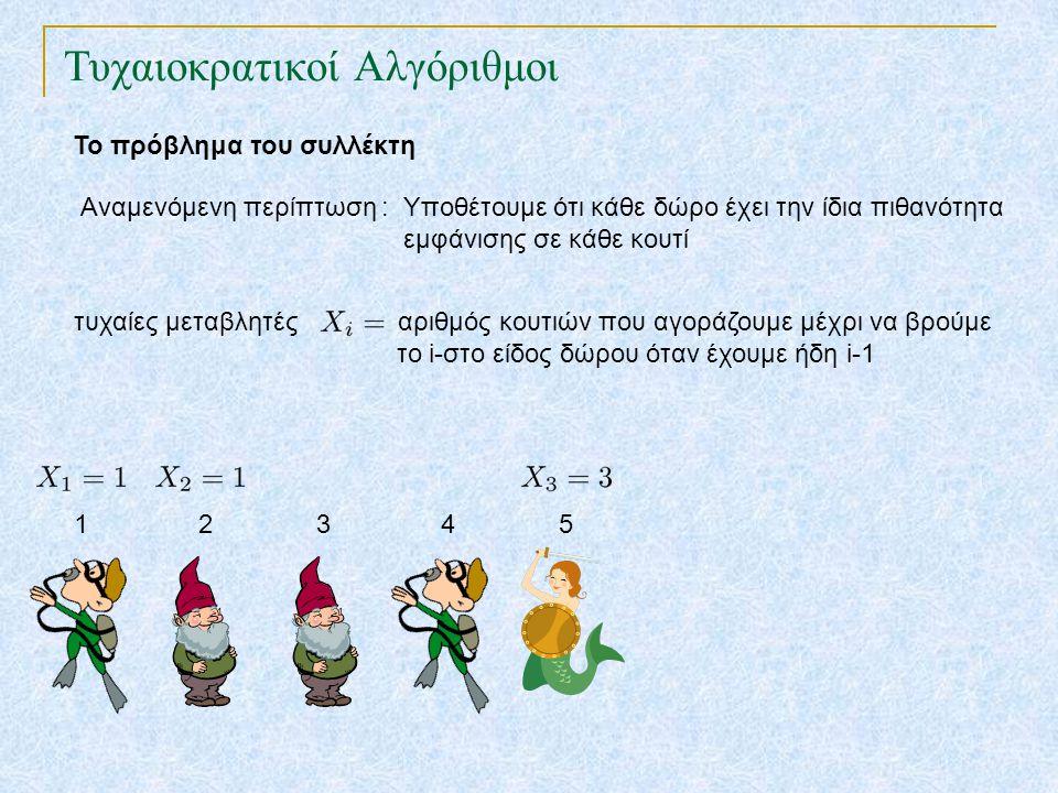 Τυχαιοκρατικοί Αλγόριθμοι Το πρόβλημα του συλλέκτη Αναμενόμενη περίπτωση : Υποθέτουμε ότι κάθε δώρο έχει την ίδια πιθανότητα εμφάνισης σε κάθε κουτί τυχαίες μεταβλητές αριθμός κουτιών που αγοράζουμε μέχρι να βρούμε το i-στο είδος δώρου όταν έχουμε ήδη i-1 1 2 3 4 5