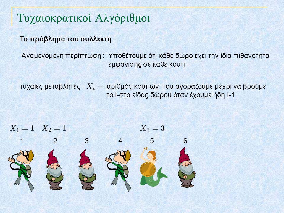 Τυχαιοκρατικοί Αλγόριθμοι Το πρόβλημα του συλλέκτη Αναμενόμενη περίπτωση : Υποθέτουμε ότι κάθε δώρο έχει την ίδια πιθανότητα εμφάνισης σε κάθε κουτί τυχαίες μεταβλητές αριθμός κουτιών που αγοράζουμε μέχρι να βρούμε το i-στο είδος δώρου όταν έχουμε ήδη i-1 1 2 3 4 5 6 7