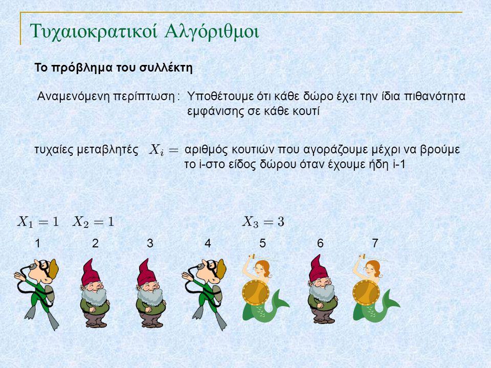 Τυχαιοκρατικοί Αλγόριθμοι Το πρόβλημα του συλλέκτη Αναμενόμενη περίπτωση : Υποθέτουμε ότι κάθε δώρο έχει την ίδια πιθανότητα εμφάνισης σε κάθε κουτί τυχαίες μεταβλητές αριθμός κουτιών που αγοράζουμε μέχρι να βρούμε το i-στο είδος δώρου όταν έχουμε ήδη i-1 1 2 3 4 5 6 7 8 : συνολικός αριθμός κουτιών