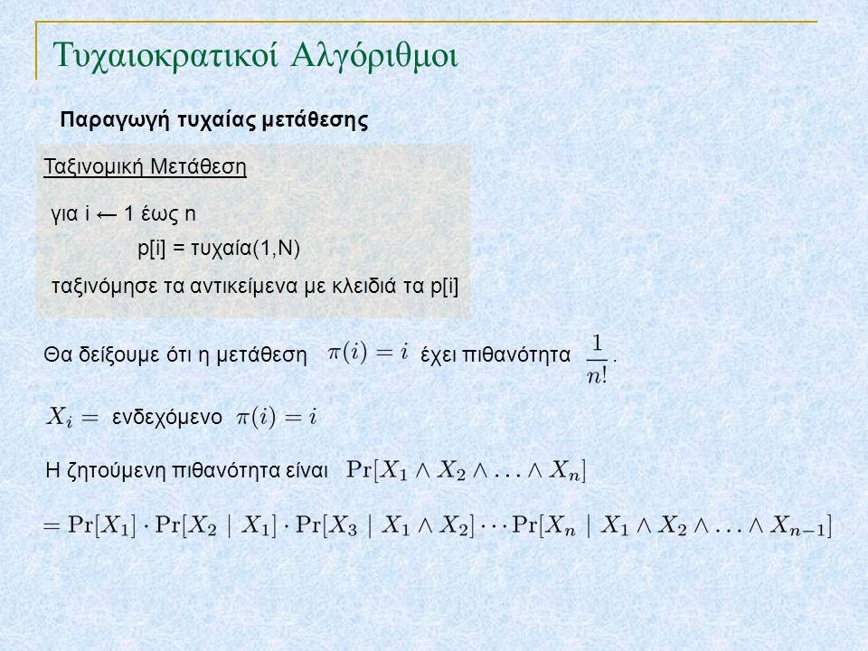 Τυχαιοκρατικοί Αλγόριθμοι Παραγωγή τυχαίας μετάθεσης Ταξινομική Μετάθεση για i ← 1 έως n p[i] = τυχαία(1,N) ταξινόμησε τα αντικείμενα με κλειδιά τα p[i] Θα δείξουμε ότι η μετάθεση έχει πιθανότητα.