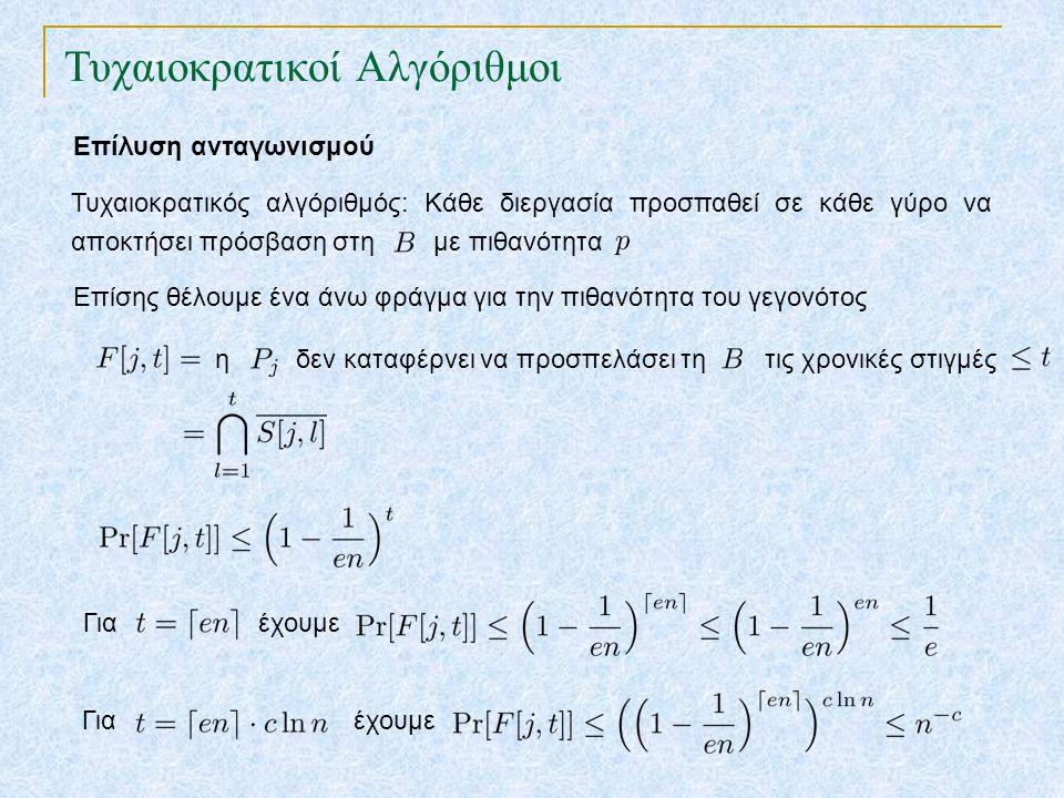 Τυχαιοκρατικοί Αλγόριθμοι Επίλυση ανταγωνισμού Τυχαιοκρατικός αλγόριθμός: Κάθε διεργασία προσπαθεί σε κάθε γύρο να αποκτήσει πρόσβαση στη με πιθανότητα το πρωτόκολλο αποτυγχάνει μετά από γύρους (υπάρχουν διεργασίες που δεν κατάφεραν να προσπελάσουν τη βάση δεδομένων) Τέλος, θα υπολογίσουμε ένα άνω φράγμα για την πιθανότητα του γεγονότος Από το όριο ένωσης (union bound) έχουμε Για έχουμε