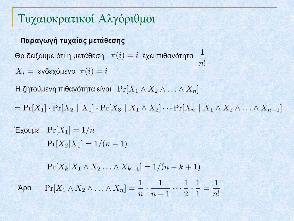 Τυχαιοκρατικοί Αλγόριθμοι Παραγωγή τυχαίας μετάθεσης Ταξινομική Μετάθεση για i ← 1 έως n p[i] = τυχαία(1,N) ταξινόμησε τα αντικείμενα με κλειδιά τα p[i] Χρόνος :(για την ταξινόμηση n αριθμών) Ιδιότητα : Η ταξινομική μετάθεση δίνει ομοιόμορφα τυχαία μετάθεση με την προϋπόθεση ότι όλα τα p[i] είναι διαφορετικά Πόσο πιθανό είναι αυτό;