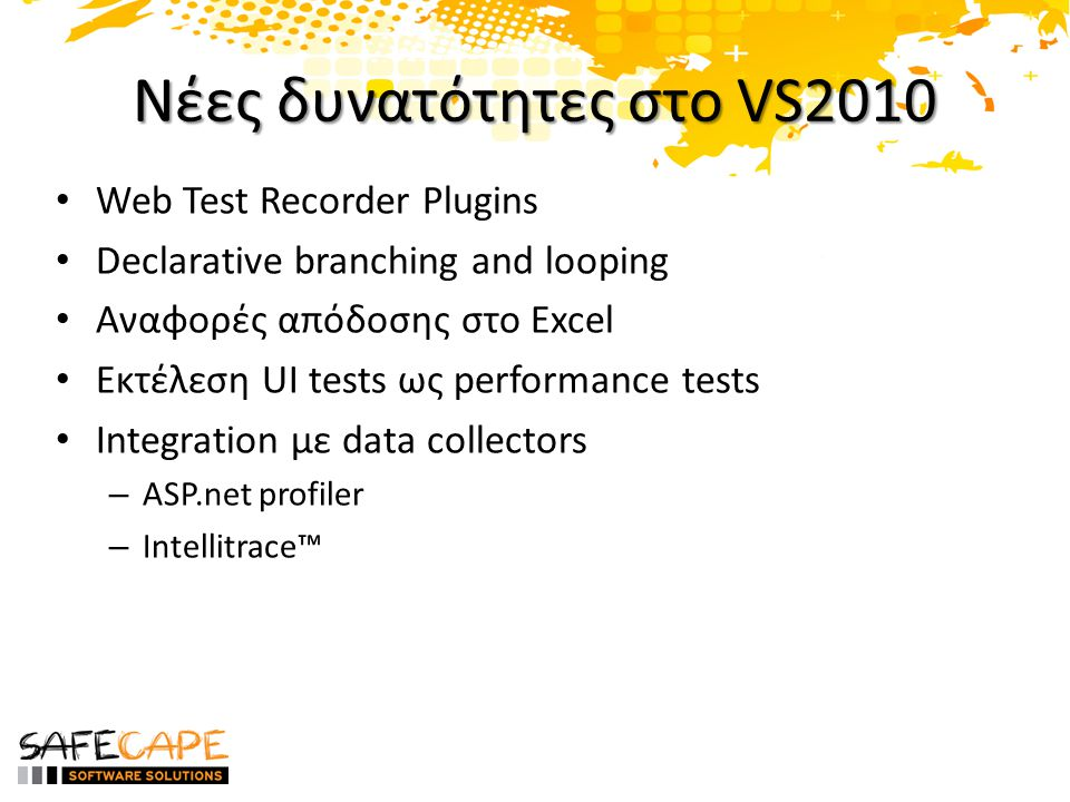 Νέες δυνατότητες στο VS2010 Web Test Recorder Plugins Declarative branching and looping Αναφορές απόδοσης στο Excel Εκτέλεση UI tests ως performance tests Integration με data collectors – ASP.net profiler – Intellitrace™