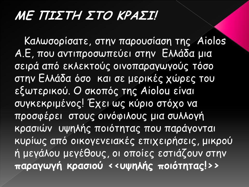 ΜΕ ΠΙΣΤΗ ΣΤΟ ΚΡΑΣΙ! Καλωσορίσατε, στην παρουσίαση της Aiolos Α.Ε, που αντιπροσωπεύει στην Ελλάδα μια σειρά από εκλεκτούς οινοπαραγωγούς τόσο στην Ελλά