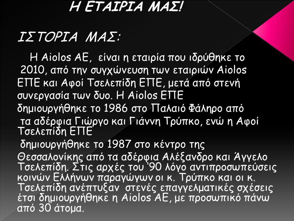Η ΕΤΑΙΡΙΑ ΜΑΣ! ΙΣΤΟΡΙΑ ΜΑΣ: Η Aiolos ΑΕ, είναι η εταιρία που ιδρύθηκε το 2010, από την συγχώνευση των εταιριών Aiolos ΕΠΕ και Αφοί Τσελεπίδη ΕΠΕ, μετά