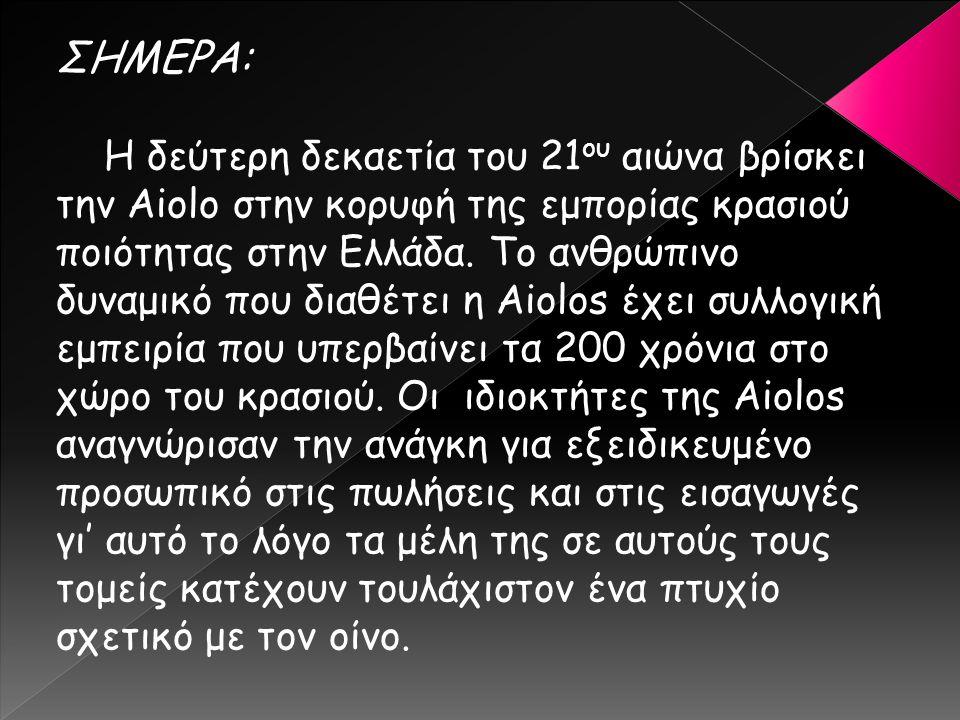 ΣΗΜΕΡΑ: Η δεύτερη δεκαετία του 21 ου αιώνα βρίσκει την Aiolo στην κορυφή της εμπορίας κρασιού ποιότητας στην Ελλάδα. Το ανθρώπινο δυναμικό που διαθέτε