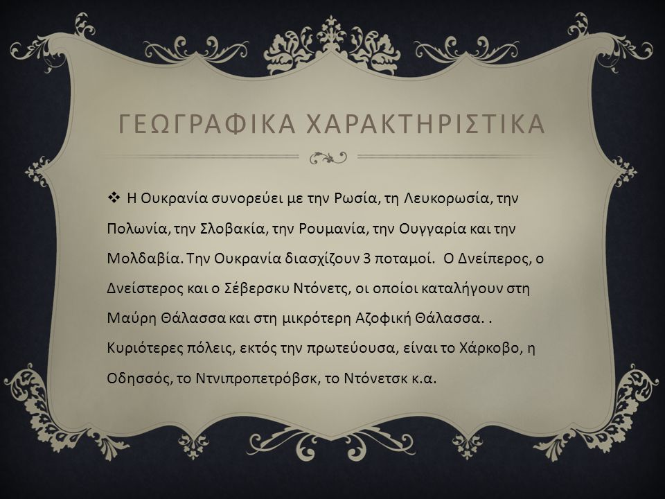 ΓΕΩΓΡΑΦΙΚΑ ΧΑΡΑΚΤΗΡΙΣΤΙΚΑ  Η Ουκρανία συνορεύει με την Ρωσία, τη Λευκορωσία, την Πολωνία, την Σλοβακία, την Ρουμανία, την Ουγγαρία και την Μολδαβία.