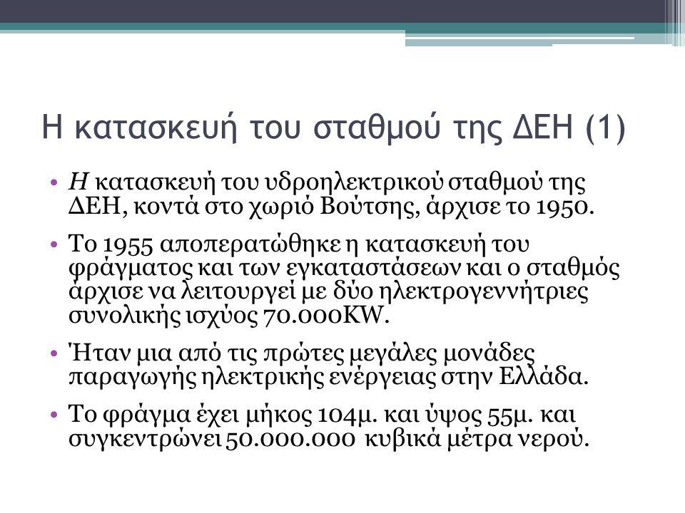 Η κατασκευή του σταθμού της ΔΕΗ (1) Η κατασκευή του υδροηλεκτρικού σταθμού της ΔΕΗ, κοντά στο χωριό Βούτσης, άρχισε το 1950.