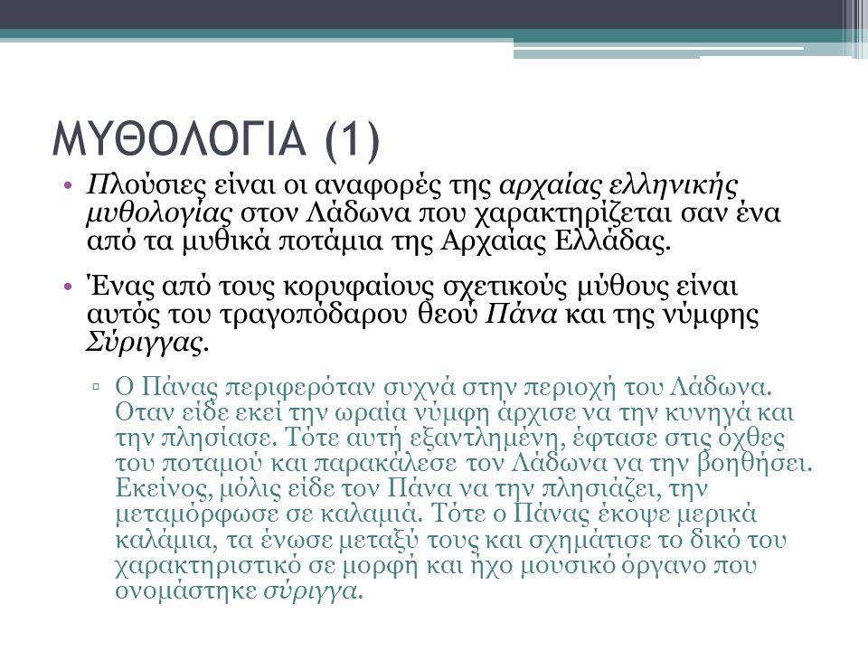 ΜΥΘΟΛΟΓΙΑ (1) Πλούσιες είναι οι αναφορές της αρχαίας ελληνικής μυθολογίας στον Λάδωνα που χαρακτηρίζεται σαν ένα από τα μυθικά ποτάμια της Αρχαίας Ελλάδας.