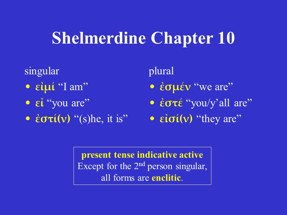 Shelmerdine Chapter 10 singular ἔσομαι I will be ἔσῃ or ἔσει you will be ἔσται (s)he, it will be plural ἐσόμεθα we will be ἔσεσθε you/y'all will be ἔσονται they will be future tense indicative active You see the regular stem ἔσ- in these forms.