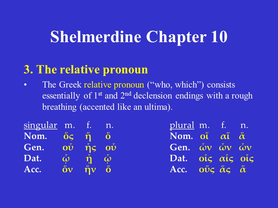 """Shelmerdine Chapter 10 3. The relative pronoun The Greek relative pronoun (""""who, which"""") consists essentially of 1 st and 2 nd declension endings with"""