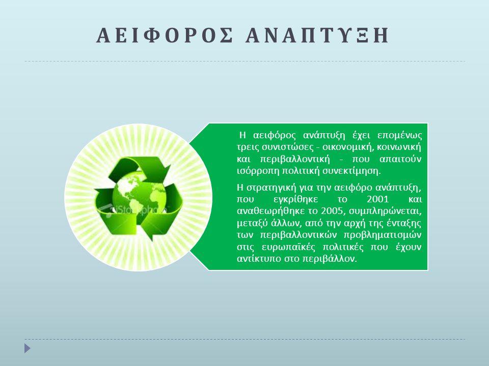 Η αειφόρος ανάπτυξη ή βιώσιμη ανάπτυξη αναφέρεται στην οικονομική ανάπτυξη λαμβάνοντας υπόψη την : οικονομική ανάπτυξη Προστασία του π εριβάλλοντος μέγιστη δυνατή α π ολαβή αγαθών α π ό το π εριβάλλον, χωρίς όμως να διακό π τεται η φυσική π αραγωγή αυτών των π ροϊόντων σε ικανο π οιητική π οσότητα και στο μέλλον εκμετάλλευση ανανεώσιμων π ηγών ενέργειας, ό π ως η αιολική και η ηλιακής ενέργεια Βιωσιμότητα των φυσικών π όρων ανά π τυξη των π αραγωγικών δομών της οικονομίας π αράλληλα με τη δημιουργία υ π οδομών για μία ευαίσθητη στάση α π έναντι στο φυσικό π εριβάλλον και στα οικολογικά π ροβλήματα ρυθμός εκμετάλλευσης των φυσικών π όρων μικρότερος α π ό αυτόν με τον ο π οίον ανανεώνονται π ρος α π οφυγή της π εριβαλλοντικής υ π οβάθμισης
