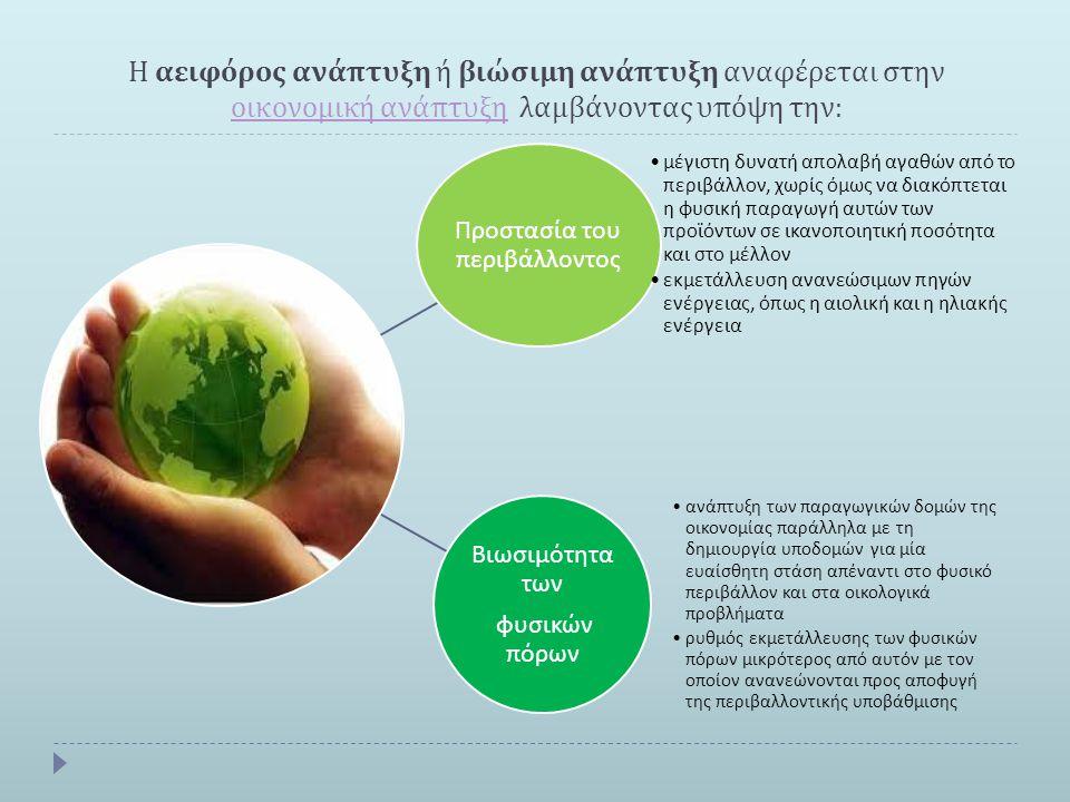 Η αειφόρος ανάπτυξη ή βιώσιμη ανάπτυξη αναφέρεται στην οικονομική ανάπτυξη λαμβάνοντας υπόψη την : οικονομική ανάπτυξη Προστασία του π εριβάλλοντος μέ