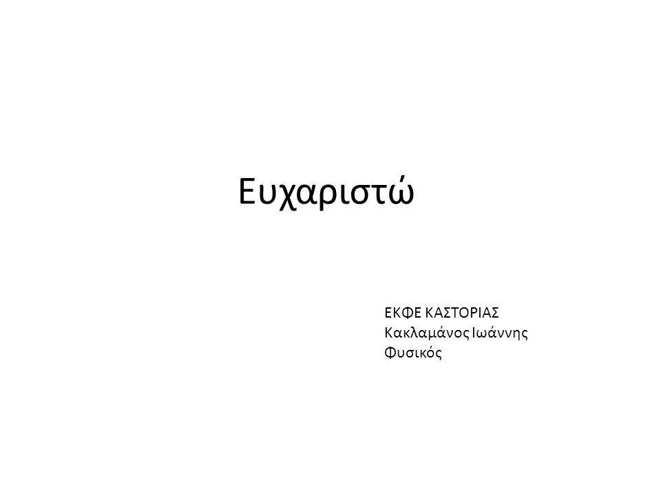 Ευχαριστώ ΕΚΦΕ ΚΑΣΤΟΡΙΑΣ Κακλαμάνος Ιωάννης Φυσικός