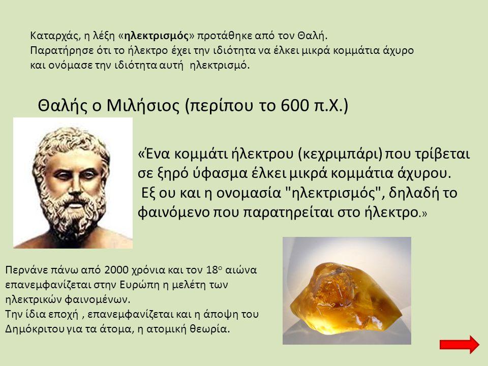 Θαλής ο Μιλήσιος (περίπου το 600 π.Χ.) «Ένα κομμάτι ήλεκτρου (κεχριμπάρι) που τρίβεται σε ξηρό ύφασμα έλκει μικρά κομμάτια άχυρου. Εξ ου και η ονομασί