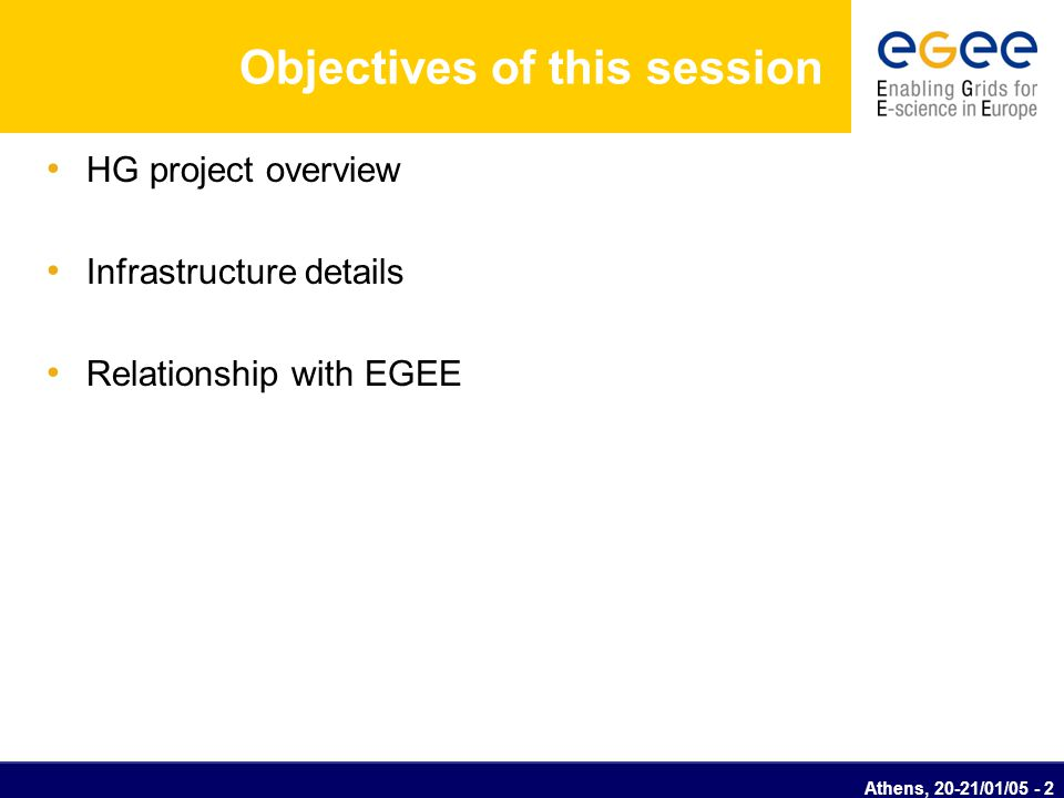 Athens, 20-21/01/05 - 2 Objectives of this session HG project overview Infrastructure details Relationship with EGEE