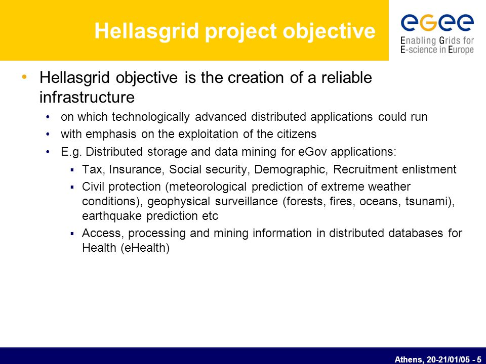 Athens, 20-21/01/05 - 5 Hellasgrid project objective Hellasgrid objective is the creation of a reliable infrastructure on which technologically advanc