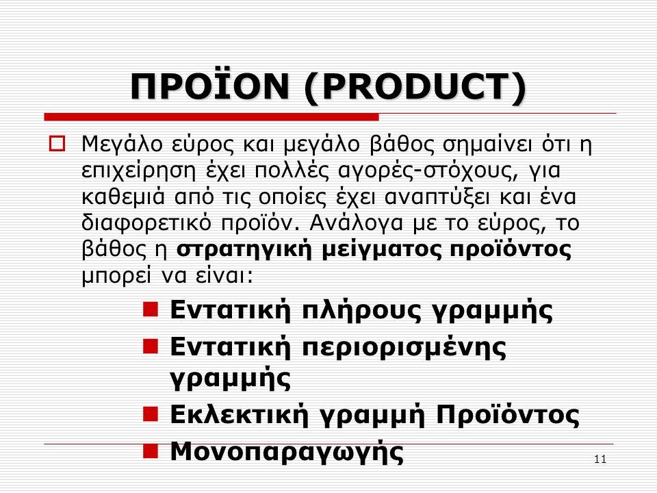 11 ΠΡΟΪΟΝ (PRODUCT)  Μεγάλο εύρος και μεγάλο βάθος σημαίνει ότι η επιχείρηση έχει πολλές αγορές-στόχους, για καθεμιά από τις οποίες έχει αναπτύξει κα