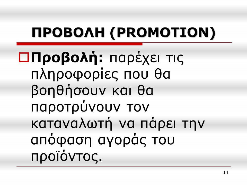 14 ΠΡΟΒΟΛΗ (PROMOTION)  Προβολή: παρέχει τις πληροφορίες που θα βοηθήσουν και θα παροτρύνουν τον καταναλωτή να πάρει την απόφαση αγοράς του προϊόντος