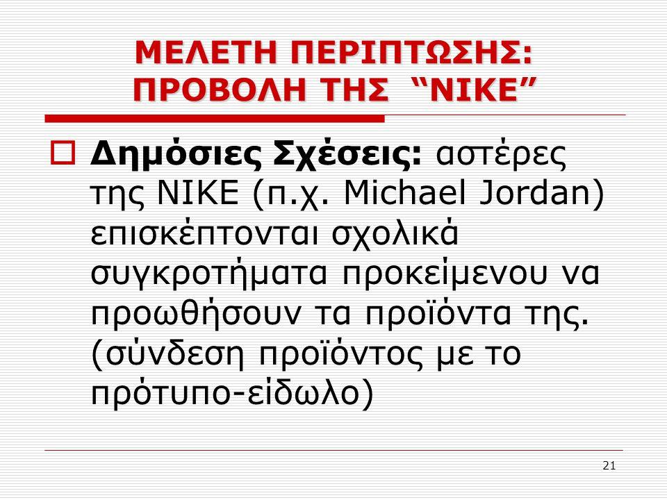 21  Δημόσιες Σχέσεις: αστέρες της ΝΙΚΕ (π.χ. Michael Jordan) επισκέπτονται σχολικά συγκροτήματα προκείμενου να προωθήσουν τα προϊόντα της. (σύνδεση π