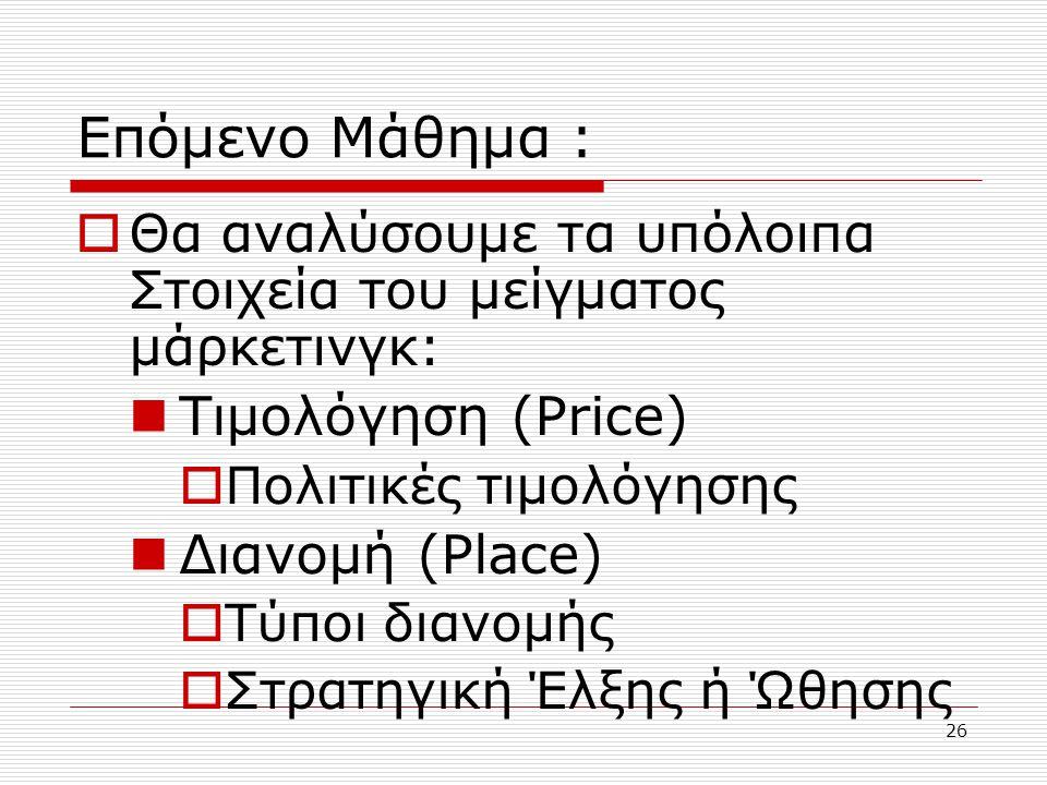 26 Επόμενο Μάθημα :  Θα αναλύσουμε τα υπόλοιπα Στοιχεία του μείγματος μάρκετινγκ: Τιμολόγηση (Price)  Πολιτικές τιμολόγησης Διανομή (Place)  Τύποι