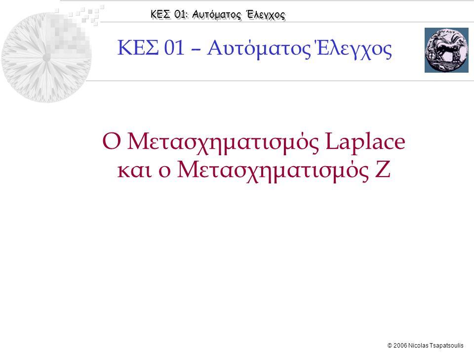 ΚΕΣ 01: Αυτόματος Έλεγχος © 2006 Nicolas Tsapatsoulis Ο Μετασχηματισμός Laplace και ο Μετασχηματισμός Ζ ΚΕΣ 01 – Αυτόματος Έλεγχος