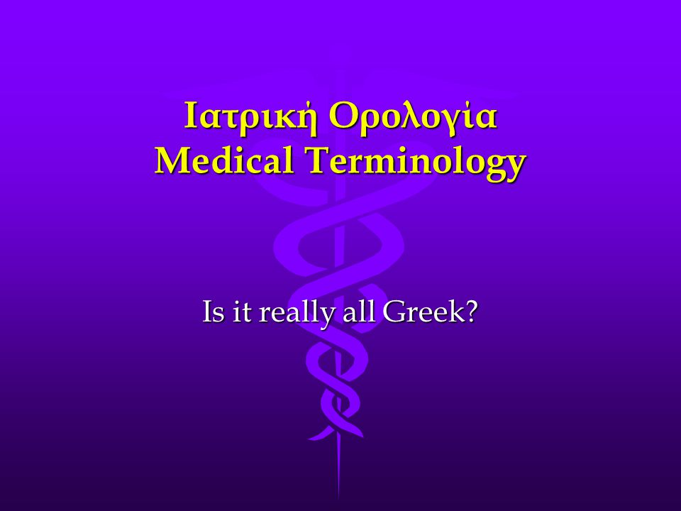 Ιατρική Ορολογία Medical Terminology Is it really all Greek
