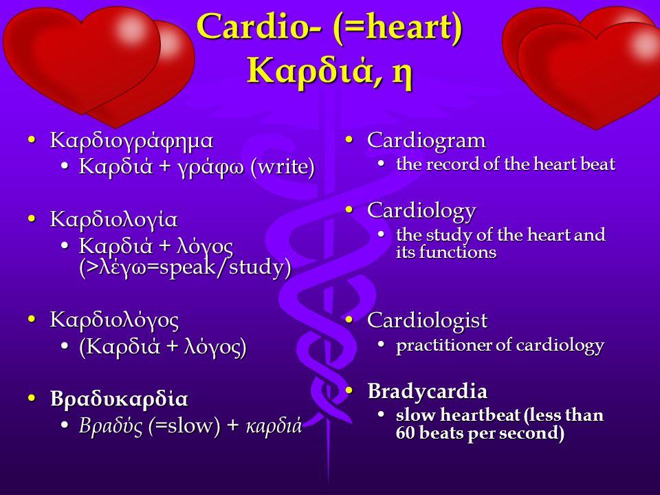 Cardiο- (=heart) Καρδιά, η ΚαρδιογράφημαΚαρδιογράφημα Καρδιά + γράφω (write)Καρδιά + γράφω (write) ΚαρδιολογίαΚαρδιολογία Καρδιά + λόγος (>λέγω=speak/study)Καρδιά + λόγος (>λέγω=speak/study) ΚαρδιολόγοςΚαρδιολόγος (Καρδιά + λόγος)(Καρδιά + λόγος) Βραδυκαρδία Βραδυκαρδία Βραδύς ( =slow) + καρδιά Βραδύς ( =slow) + καρδιά CardiogramCardiogram the record of the heart beat CardiologyCardiology the study of the heart and its functions CardiologistCardiologist practitioner of cardiology Bradycardia Bradycardia slow heartbeat (less than 60 beats per second)