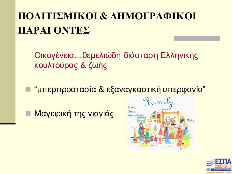 ΠΟΛΙΤΙΣΜΙΚΟΙ & ΔΗΜΟΓΡΑΦΙΚΟΙ ΠΑΡΑΓΟΝΤΕΣ Οικογένεια…θεμελιώδη διάσταση Ελληνικής κουλτούρας & ζωής υπερπροστασία & εξαναγκαστική υπερφαγία Μαγειρική της γιαγιάς