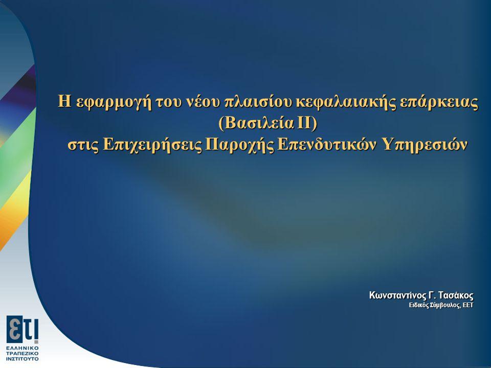 Η εφαρμογή του νέου πλαισίου κεφαλαιακής επάρκειας (Βασιλεία ΙΙ) στις Επιχειρήσεις Παροχής Επενδυτικών Υπηρεσιών Η εφαρμογή του νέου πλαισίου κεφαλαιακής επάρκειας (Βασιλεία ΙΙ) στις Επιχειρήσεις Παροχής Επενδυτικών Υπηρεσιών Κωνσταντίνος Γ.