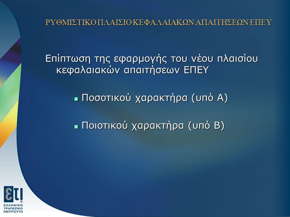 ΡΥΘΜΙΣΤΙΚΟ ΠΛΑΙΣΙΟ ΚΕΦΑΛΑΙΑΚΩΝ ΑΠΑΙΤΗΣΕΩΝ ΕΠΕΥ Επίπτωση της εφαρμογής του νέου πλαισίου κεφαλαιακών απαιτήσεων ΕΠΕΥ Ποσοτικού χαρακτήρα (υπό Α) Ποσοτικού χαρακτήρα (υπό Α) Ποιοτικού χαρακτήρα (υπό Β) Ποιοτικού χαρακτήρα (υπό Β)
