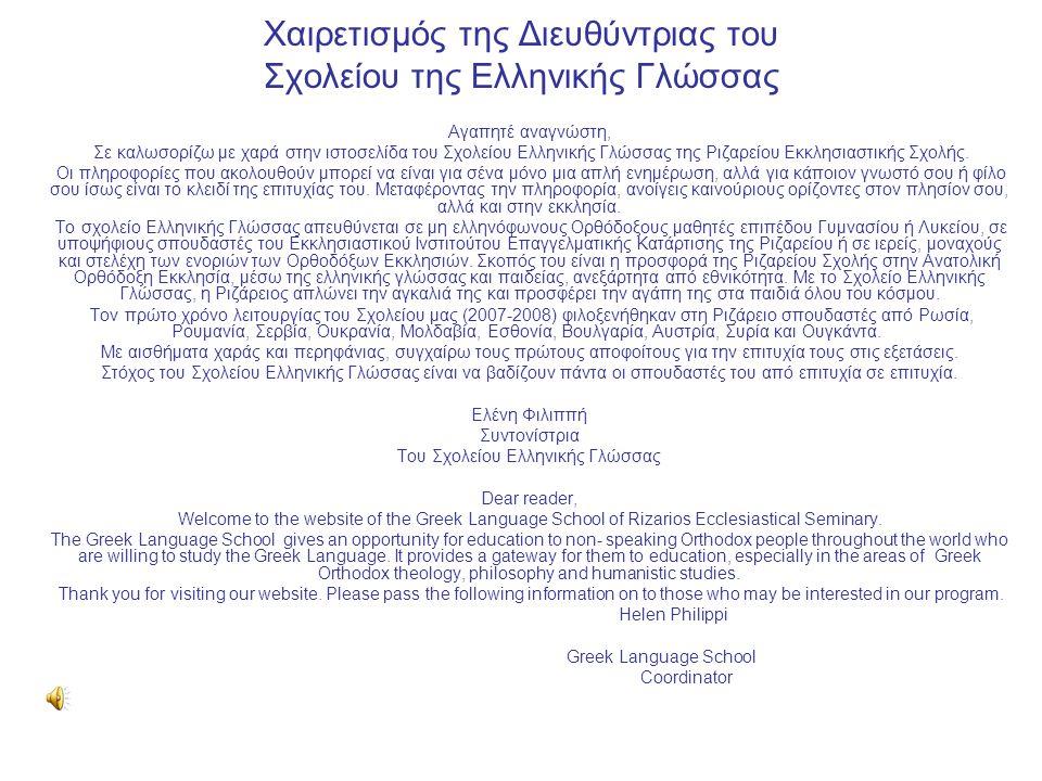 Χαιρετισμός της Διευθύντριας του Σχολείου της Ελληνικής Γλώσσας Αγαπητέ αναγνώστη, Σε καλωσορίζω με χαρά στην ιστοσελίδα του Σχολείου Ελληνικής Γλώσσας της Ριζαρείου Εκκλησιαστικής Σχολής.