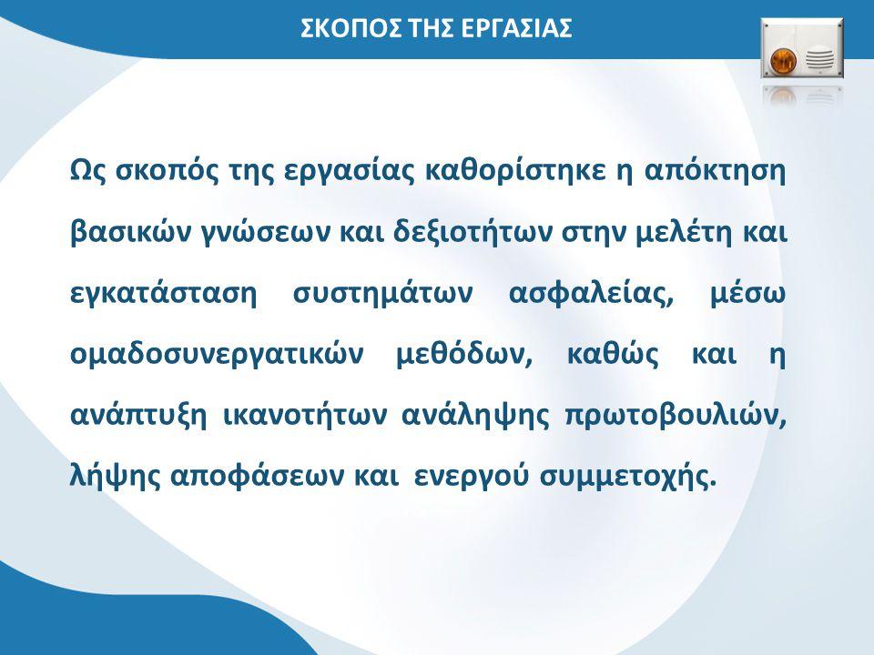 ΣΚΟΠΟΣ ΤΗΣ ΕΡΓΑΣΙΑΣ Ως σκοπός της εργασίας καθορίστηκε η απόκτηση βασικών γνώσεων και δεξιοτήτων στην μελέτη και εγκατάσταση συστημάτων ασφαλείας, μέσ