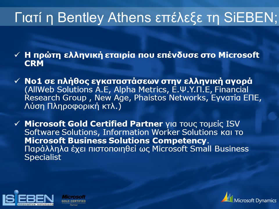 Γιατί η Bentley Athens επέλεξε τη SiEBEN; Η πρώτη ελληνική εταιρία που επένδυσε στο Microsoft CRM No1 σε πλήθος εγκαταστάσεων στην ελληνική αγορά (AllWeb Solutions A.E, Alpha Metrics, E.Ψ.Y.Π.E, Financial Research Group, New Age, Phaistos Networks, Εγνατία ΕΠΕ, Λύση Πληροφορική κτλ.) Microsoft Gold Certified Partner για τους τομείς ISV Software Solutions, Information Worker Solutions και το Microsoft Business Solutions Competency.