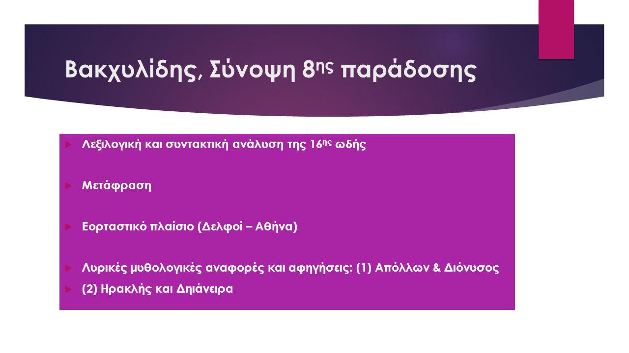 Βακχυλίδης, Σύνοψη 8 ης παράδοσης  Λεξιλογική και συντακτική ανάλυση της 16 ης ωδής  Μετάφραση  Εορταστικό πλαίσιο (Δελφοί – Αθήνα)  Λυρικές μυθολογικές αναφορές και αφηγήσεις: (1) Απόλλων & Διόνυσος  (2) Ηρακλής και Δηιάνειρα
