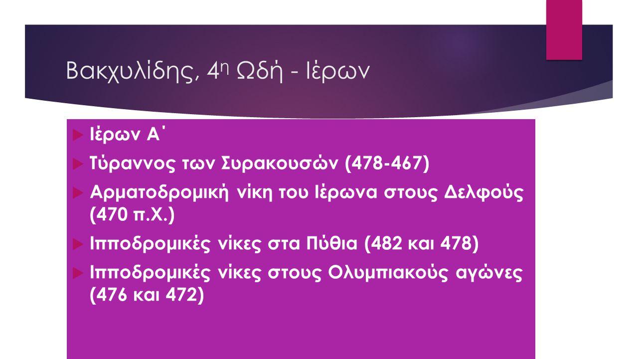Βακχυλίδης, 4 η Ωδή - Ιέρων  Ιέρων Α΄  Τύραννος των Συρακουσών (478-467)  Αρματοδρομική νίκη του Ιέρωνα στους Δελφούς (470 π.Χ.)  Ιπποδρομικές νίκες στα Πύθια (482 και 478)  Ιπποδρομικές νίκες στους Ολυμπιακούς αγώνες (476 και 472)
