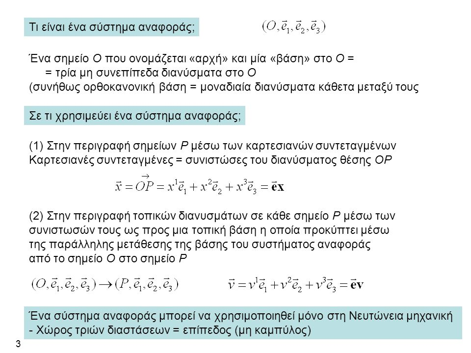 3 Ένα σημείο Ο που ονομάζεται «αρχή» και μία «βάση» στο Ο = = τρία μη συνεπίπεδα διανύσματα στο Ο (συνήθως ορθοκανονική βάση = μοναδιαία διανύσματα κάθετα μεταξύ τους (2) Στην περιγραφή τοπικών διανυσμάτων σε κάθε σημείο Ρ μέσω των συνιστωσών τους ως προς μια τοπική βάση η οποία προκύπτει μέσω της παράλληλης μετάθεσης της βάσης του συστήματος αναφοράς από το σημείο Ο στο σημείο Ρ Σε τι χρησιμεύει ένα σύστημα αναφοράς; (1) Στην περιγραφή σημείων Ρ μέσω των καρτεσιανών συντεταγμένων Καρτεσιανές συντεταγμένες = συνιστώσες του διανύσματος θέσης ΟΡ Τι είναι ένα σύστημα αναφοράς; Ένα σύστημα αναφοράς μπορεί να χρησιμοποιηθεί μόνο στη Νευτώνεια μηχανική - Χώρος τριών διαστάσεων = επίπεδος (μη καμπύλος)