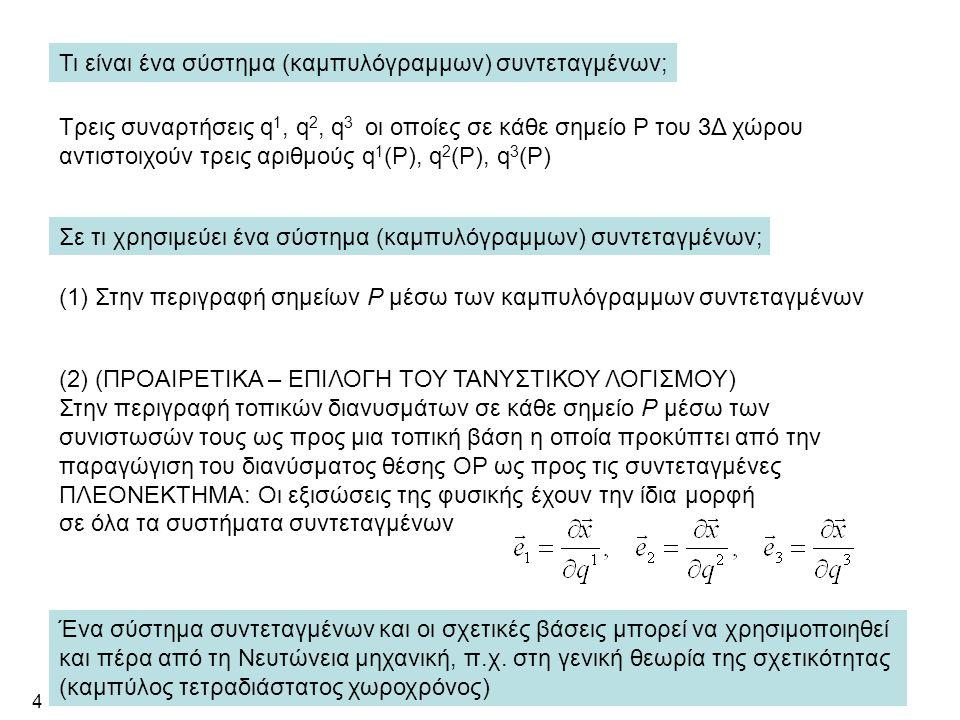 4 Τι είναι ένα σύστημα (καμπυλόγραμμων) συντεταγμένων; Tρεις συναρτήσεις q 1, q 2, q 3 οι οποίες σε κάθε σημείο Ρ του 3Δ χώρου αντιστοιχούν τρεις αριθμούς q 1 (P), q 2 (P), q 3 (P) Σε τι χρησιμεύει ένα σύστημα (καμπυλόγραμμων) συντεταγμένων; (1) Στην περιγραφή σημείων Ρ μέσω των καμπυλόγραμμων συντεταγμένων (2) (ΠΡΟΑΙΡΕΤΙΚΑ – ΕΠΙΛΟΓΗ ΤΟΥ ΤΑΝΥΣΤΙΚΟΥ ΛΟΓΙΣΜΟΥ) Στην περιγραφή τοπικών διανυσμάτων σε κάθε σημείο Ρ μέσω των συνιστωσών τους ως προς μια τοπική βάση η οποία προκύπτει από την παραγώγιση του διανύσματος θέσης ΟΡ ως προς τις συντεταγμένες ΠΛΕΟΝΕΚΤΗΜΑ: Οι εξισώσεις της φυσικής έχουν την ίδια μορφή σε όλα τα συστήματα συντεταγμένων Ένα σύστημα συντεταγμένων και οι σχετικές βάσεις μπορεί να χρησιμοποιηθεί και πέρα από τη Νευτώνεια μηχανική, π.χ.